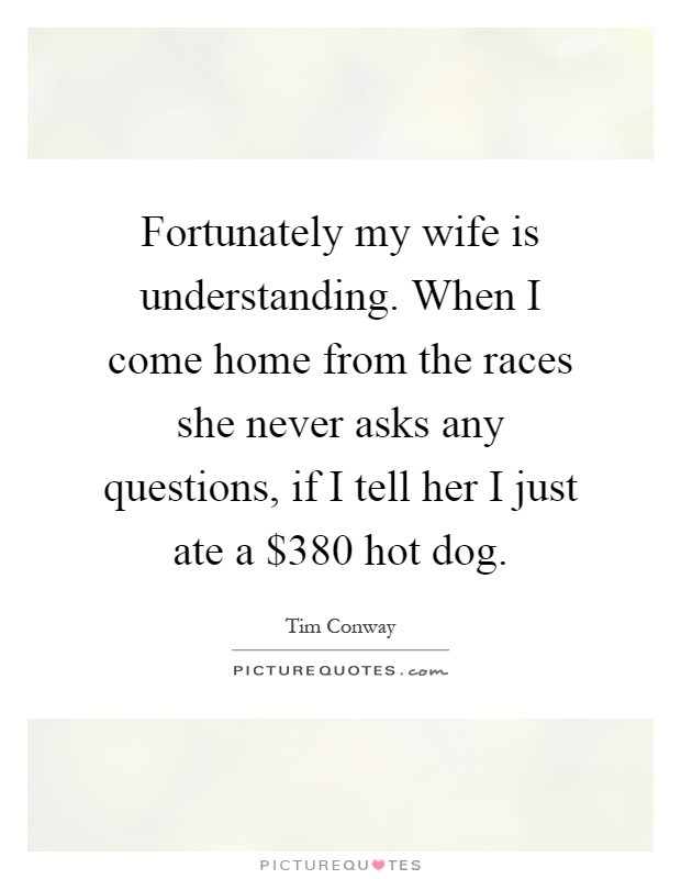 Fortunately my wife is understanding. When I come home from the races she never asks any questions, if I tell her I just ate a $380 hot dog Picture Quote #1