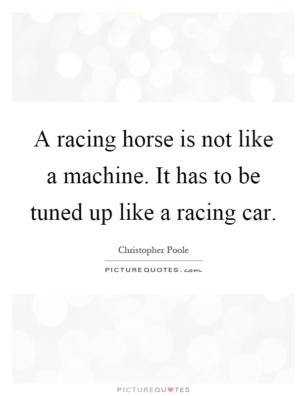 A racing horse is not like a machine. It has to be tuned up like a racing car Picture Quote #1