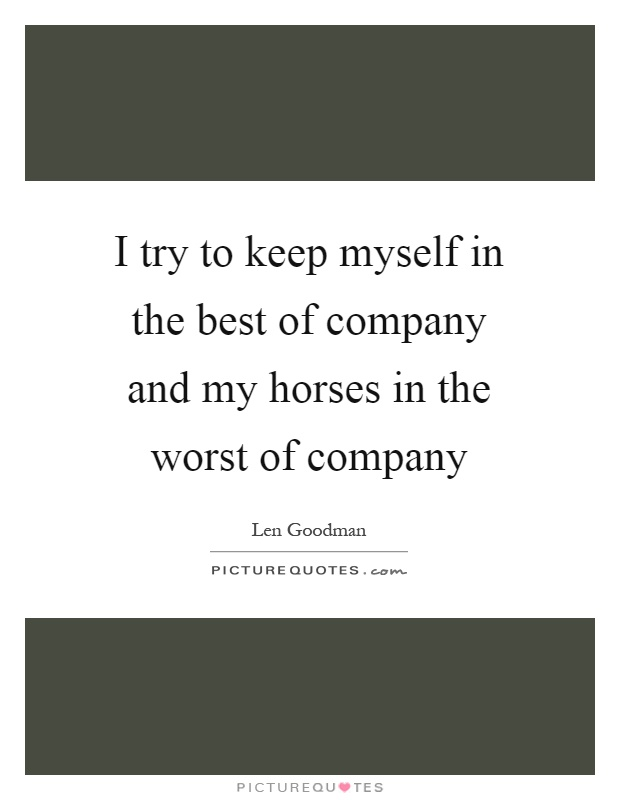 I try to keep myself in the best of company and my horses in the worst of company Picture Quote #1