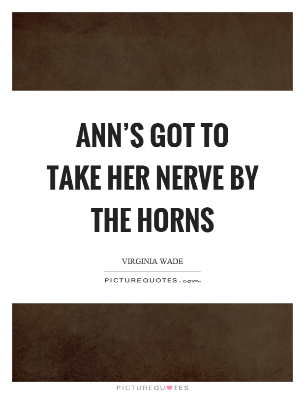 Ann's got to take her nerve by the horns Picture Quote #1