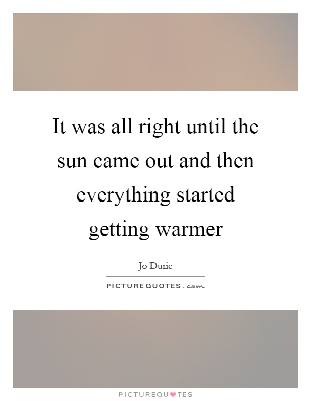 It was all right until the sun came out and then everything started getting warmer Picture Quote #1