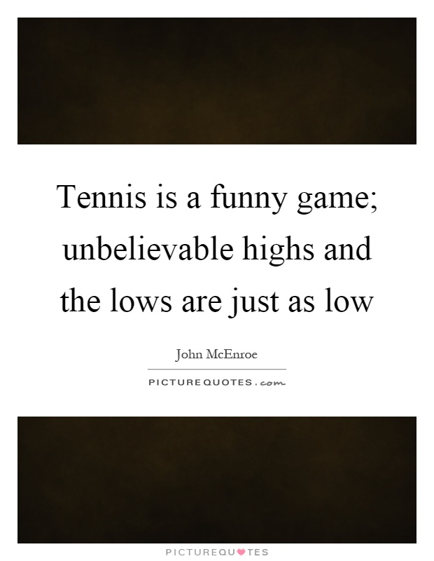 Tennis is a funny game; unbelievable highs and the lows are just as low Picture Quote #1