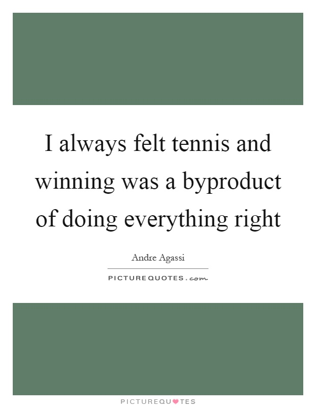 I always felt tennis and winning was a byproduct of doing everything right Picture Quote #1