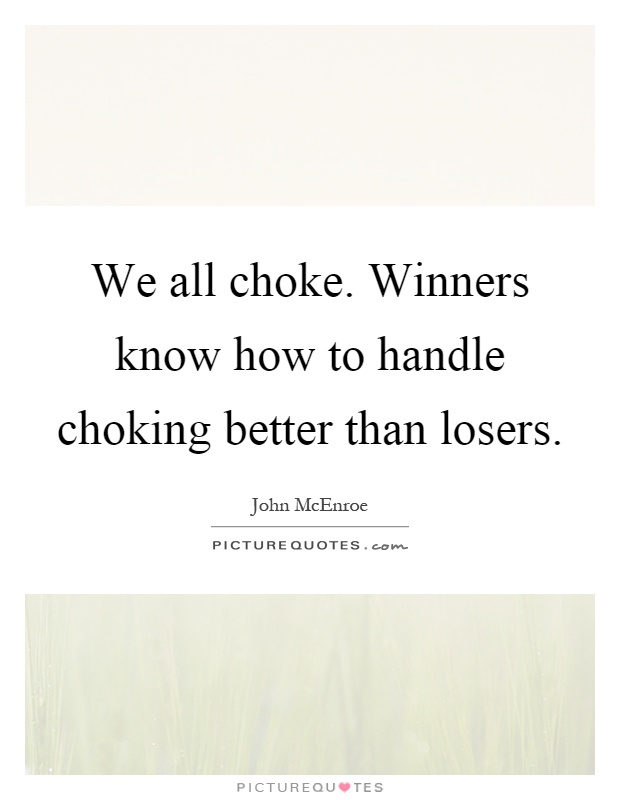 We all choke. Winners know how to handle choking better than losers Picture Quote #1