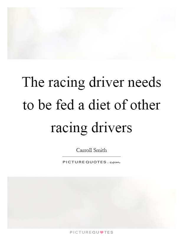 The racing driver needs to be fed a diet of other racing drivers Picture Quote #1