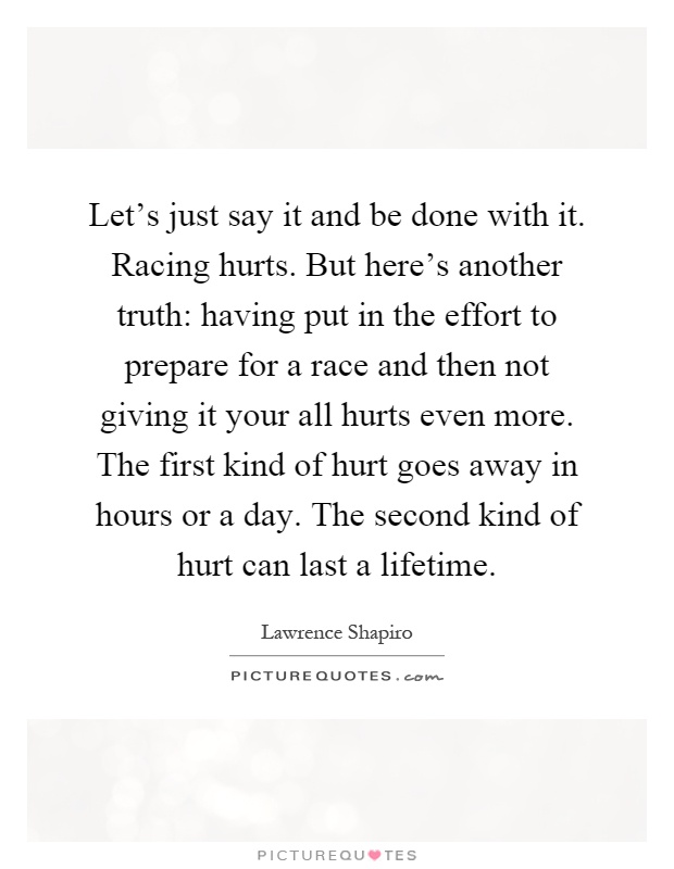 Let's just say it and be done with it. Racing hurts. But here's another truth: having put in the effort to prepare for a race and then not giving it your all hurts even more. The first kind of hurt goes away in hours or a day. The second kind of hurt can last a lifetime Picture Quote #1