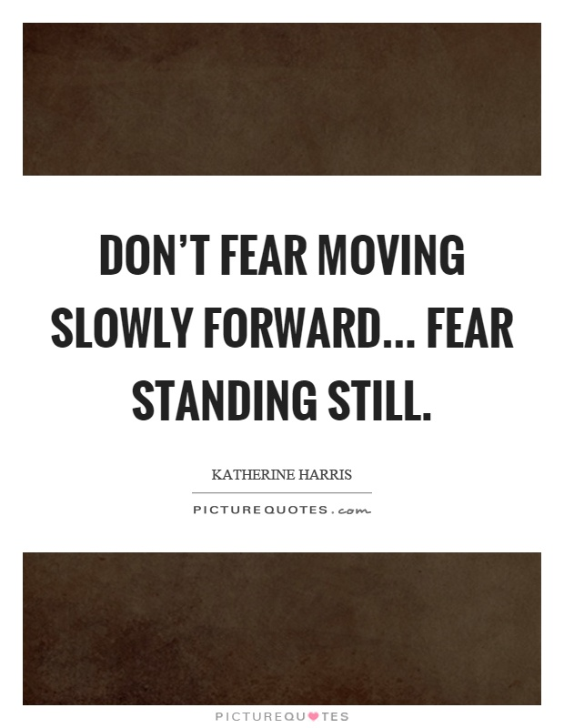 Don't fear moving slowly forward... fear standing still Picture Quote #1