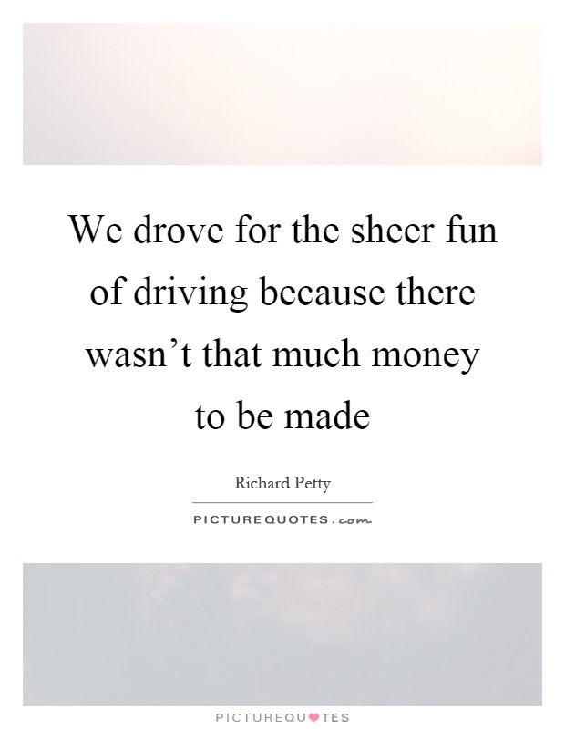 We drove for the sheer fun of driving because there wasn't that much money to be made Picture Quote #1