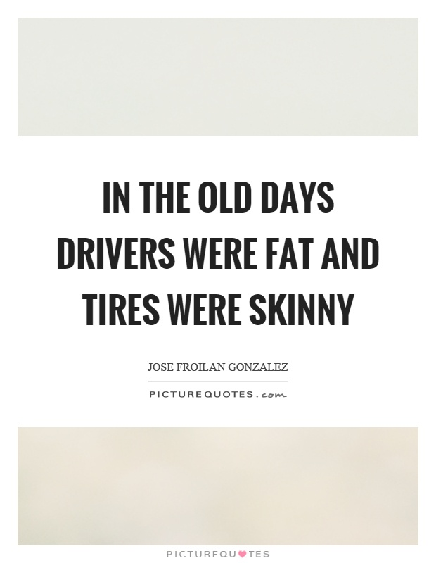 In the old days drivers were fat and tires were skinny Picture Quote #1