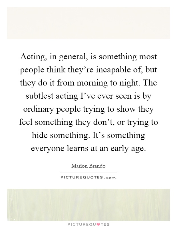 Acting, in general, is something most people think they're incapable of, but they do it from morning to night. The subtlest acting I've ever seen is by ordinary people trying to show they feel something they don't, or trying to hide something. It's something everyone learns at an early age Picture Quote #1
