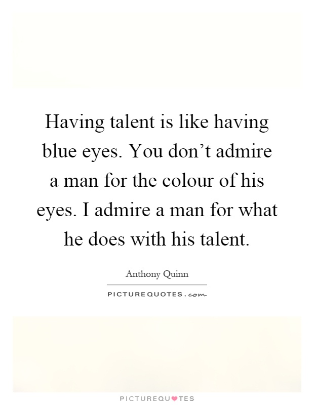 Having talent is like having blue eyes. You don't admire a ...