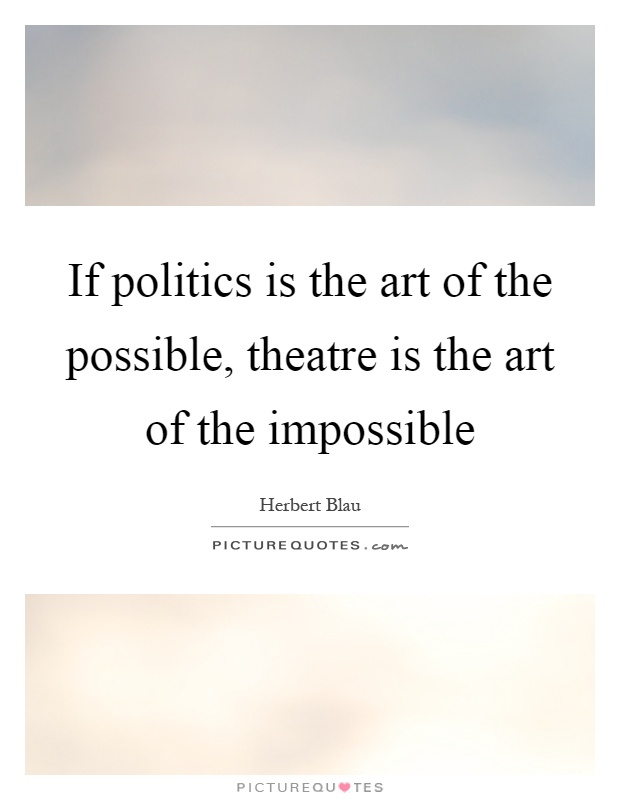 If politics is the art of the possible, theatre is the art of the impossible Picture Quote #1