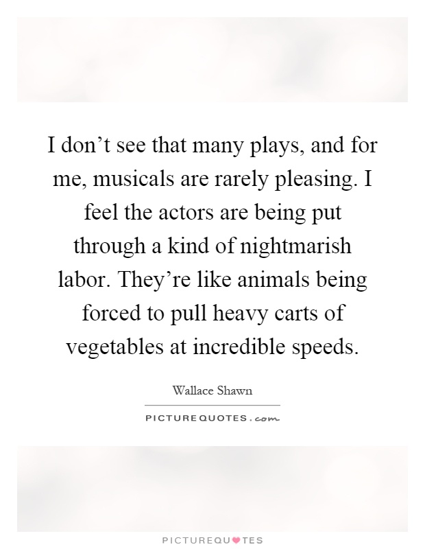 I don't see that many plays, and for me, musicals are rarely pleasing. I feel the actors are being put through a kind of nightmarish labor. They're like animals being forced to pull heavy carts of vegetables at incredible speeds Picture Quote #1