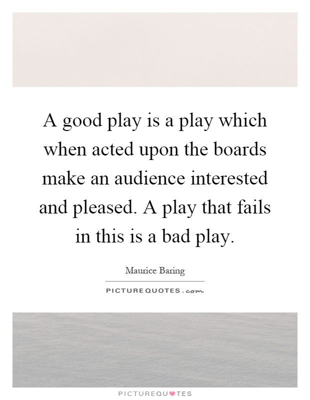 A good play is a play which when acted upon the boards make an audience interested and pleased. A play that fails in this is a bad play Picture Quote #1