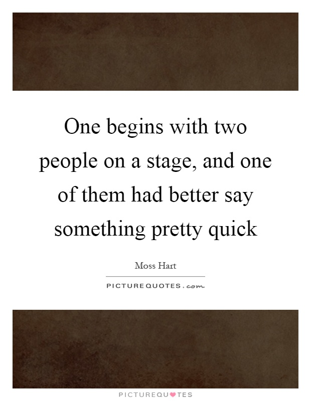 One begins with two people on a stage, and one of them had better say something pretty quick Picture Quote #1