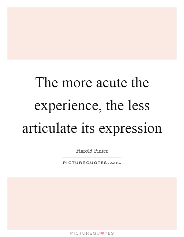 The more acute the experience, the less articulate its expression Picture Quote #1