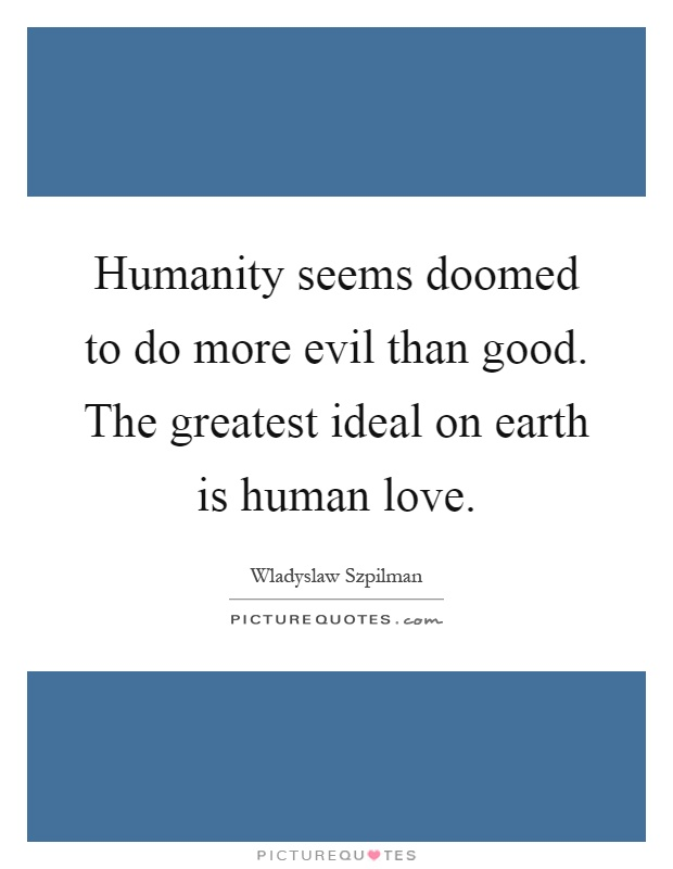 Humanity seems doomed to do more evil than good. The greatest ideal on earth is human love Picture Quote #1