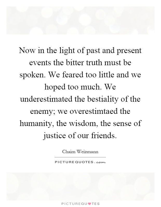 Now in the light of past and present events the bitter truth must be spoken. We feared too little and we hoped too much. We underestimated the bestiality of the enemy; we overestimtaed the humanity, the wisdom, the sense of justice of our friends Picture Quote #1