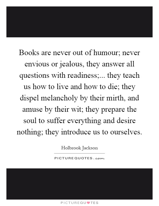 Books are never out of humour; never envious or jealous, they answer all questions with readiness;... they teach us how to live and how to die; they dispel melancholy by their mirth, and amuse by their wit; they prepare the soul to suffer everything and desire nothing; they introduce us to ourselves Picture Quote #1
