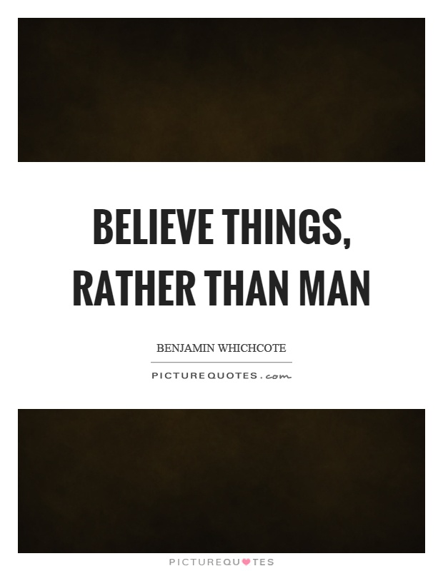 Believe things, rather than man Picture Quote #1