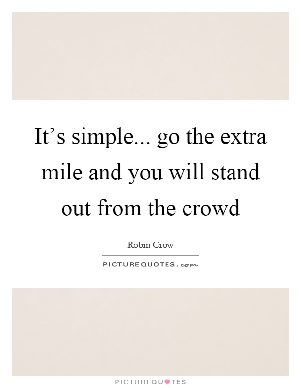 It's simple... go the extra mile and you will stand out from the crowd Picture Quote #1