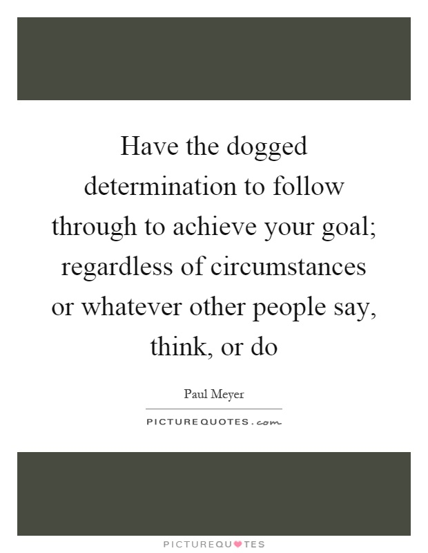 Have the dogged determination to follow through to achieve your goal; regardless of circumstances or whatever other people say, think, or do Picture Quote #1