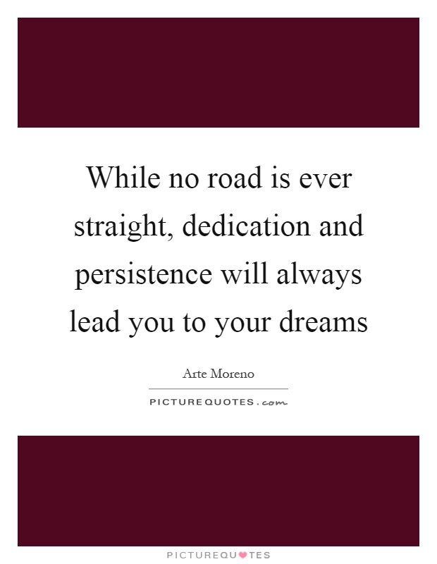 While no road is ever straight, dedication and persistence will always lead you to your dreams Picture Quote #1