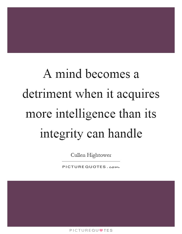 A mind becomes a detriment when it acquires more intelligence than its integrity can handle Picture Quote #1