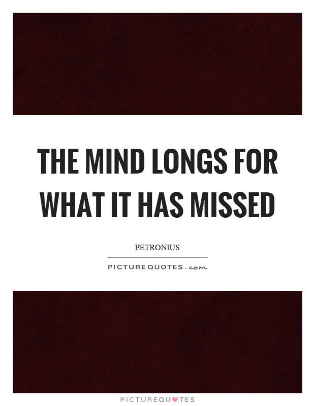 The mind longs for what it has missed Picture Quote #1