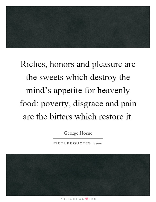 Riches, honors and pleasure are the sweets which destroy the mind's appetite for heavenly food; poverty, disgrace and pain are the bitters which restore it Picture Quote #1