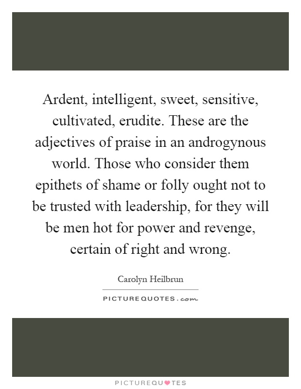 Ardent, intelligent, sweet, sensitive, cultivated, erudite. These are the adjectives of praise in an androgynous world. Those who consider them epithets of shame or folly ought not to be trusted with leadership, for they will be men hot for power and revenge, certain of right and wrong Picture Quote #1