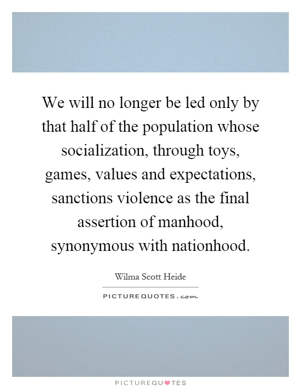 We will no longer be led only by that half of the population whose socialization, through toys, games, values and expectations, sanctions violence as the final assertion of manhood, synonymous with nationhood Picture Quote #1