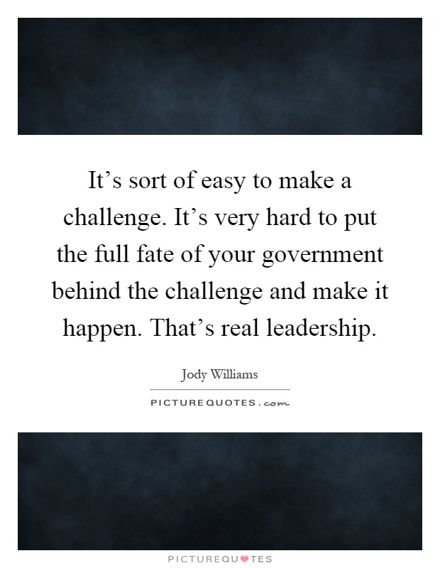 It's sort of easy to make a challenge. It's very hard to put the full fate of your government behind the challenge and make it happen. That's real leadership Picture Quote #1