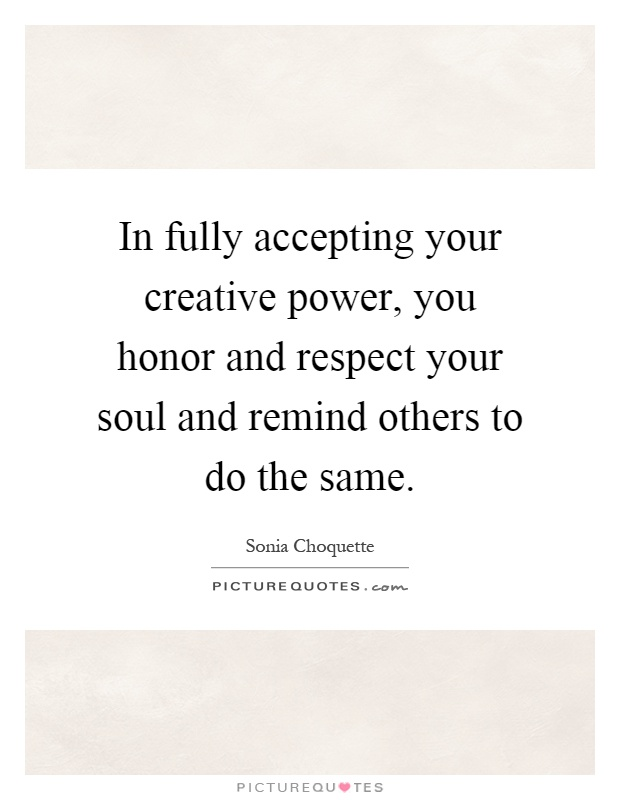 In fully accepting your creative power, you honor and respect your soul and remind others to do the same Picture Quote #1