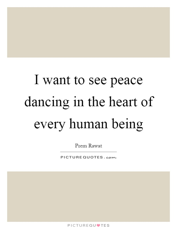 I want to see peace dancing in the heart of every human being Picture Quote #1