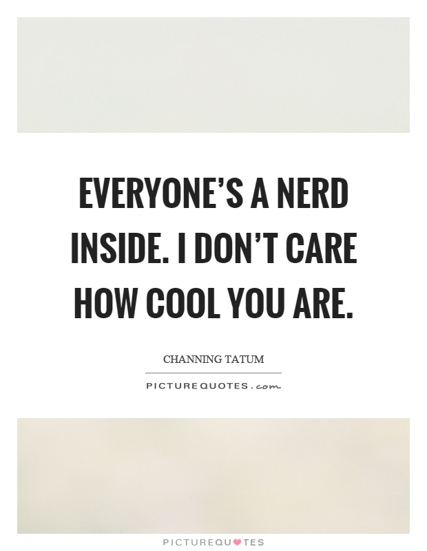 Everyone's a nerd inside. I don't care how cool you are Picture Quote #1