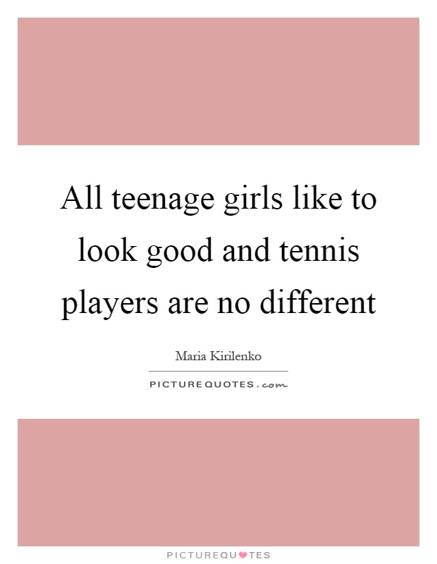 All teenage girls like to look good and tennis players are no different Picture Quote #1