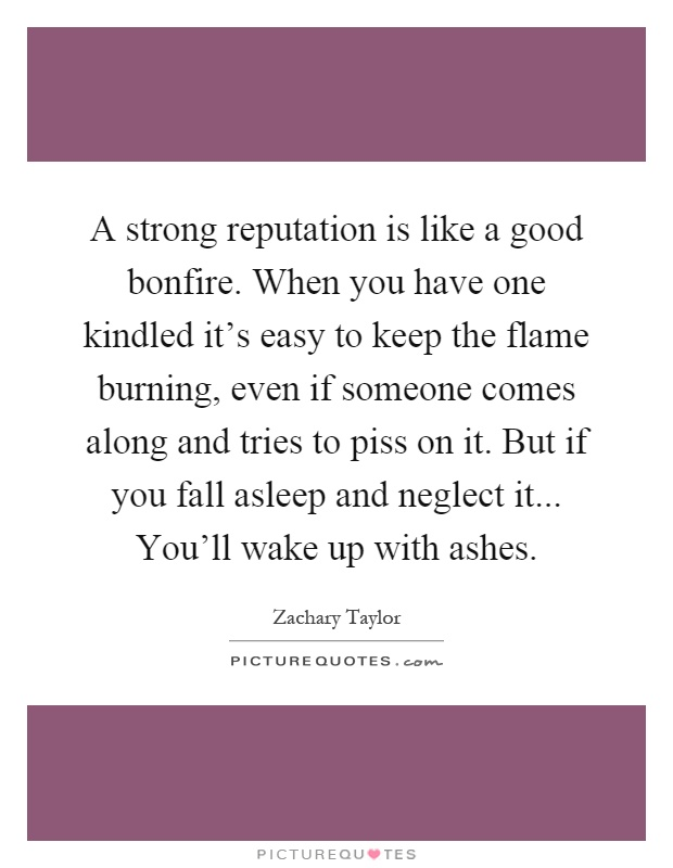 A strong reputation is like a good bonfire. When you have one kindled it's easy to keep the flame burning, even if someone comes along and tries to piss on it. But if you fall asleep and neglect it... You'll wake up with ashes Picture Quote #1