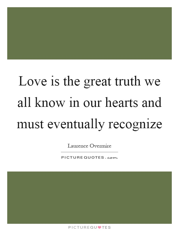 Love is the great truth we all know in our hearts and must eventually recognize Picture Quote #1