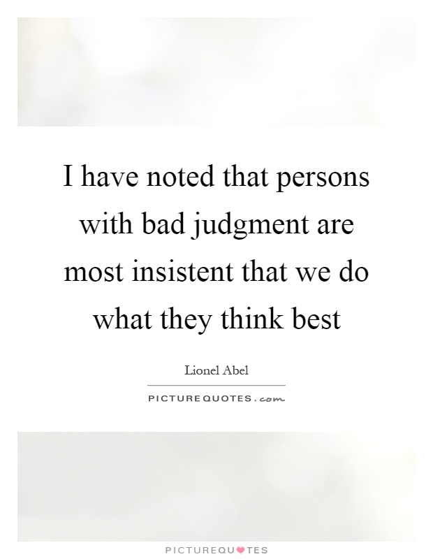 I have noted that persons with bad judgment are most insistent that we do what they think best Picture Quote #1