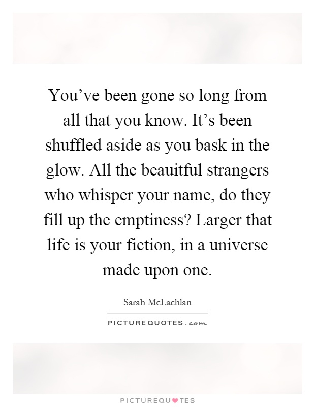 You've been gone so long from all that you know. It's been shuffled aside as you bask in the glow. All the beauitful strangers who whisper your name, do they fill up the emptiness? Larger that life is your fiction, in a universe made upon one Picture Quote #1