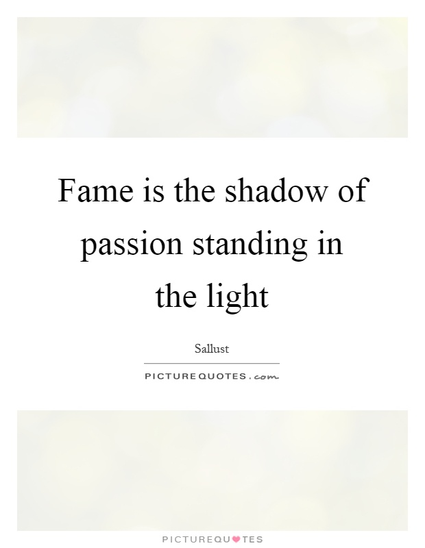 Fame is the shadow of passion standing in the light Picture Quote #1
