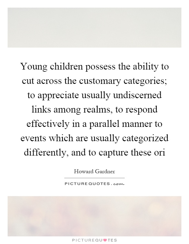Young children possess the ability to cut across the customary categories; to appreciate usually undiscerned links among realms, to respond effectively in a parallel manner to events which are usually categorized differently, and to capture these ori Picture Quote #1