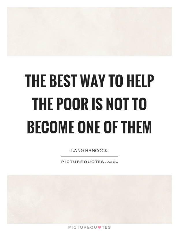 The best way to help the poor is not to become one of them Picture Quote #1