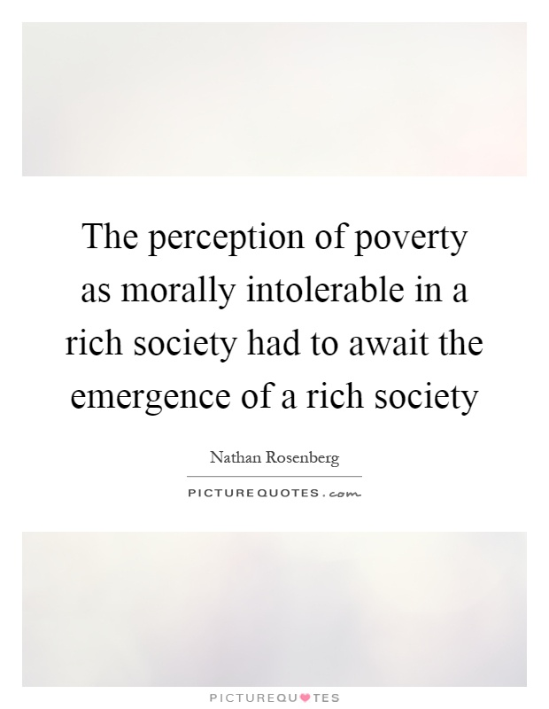 The perception of poverty as morally intolerable in a rich society had to await the emergence of a rich society Picture Quote #1