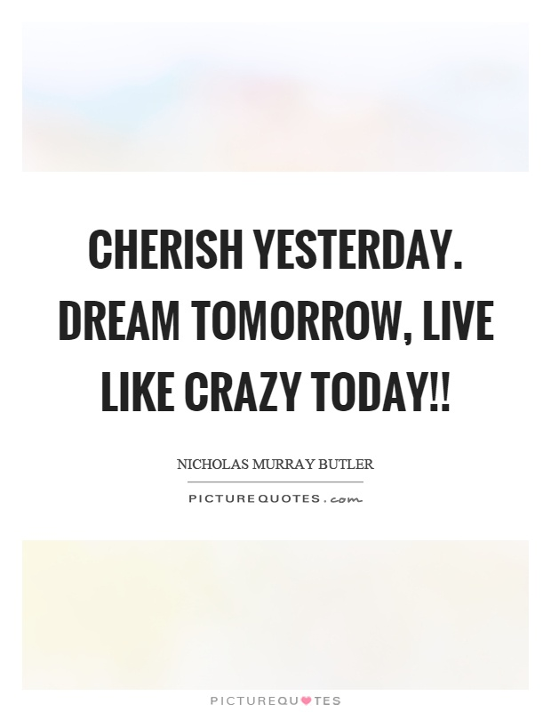 Cherish yesterday. dream tomorrow, live like crazy today!! Picture Quote #1