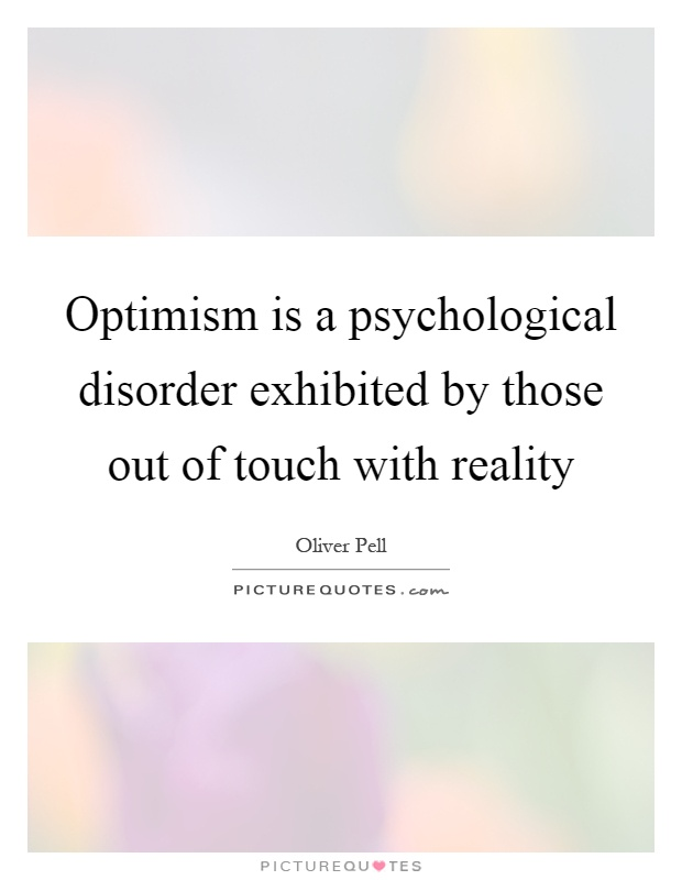 Optimism is a psychological disorder exhibited by those out of touch with reality Picture Quote #1