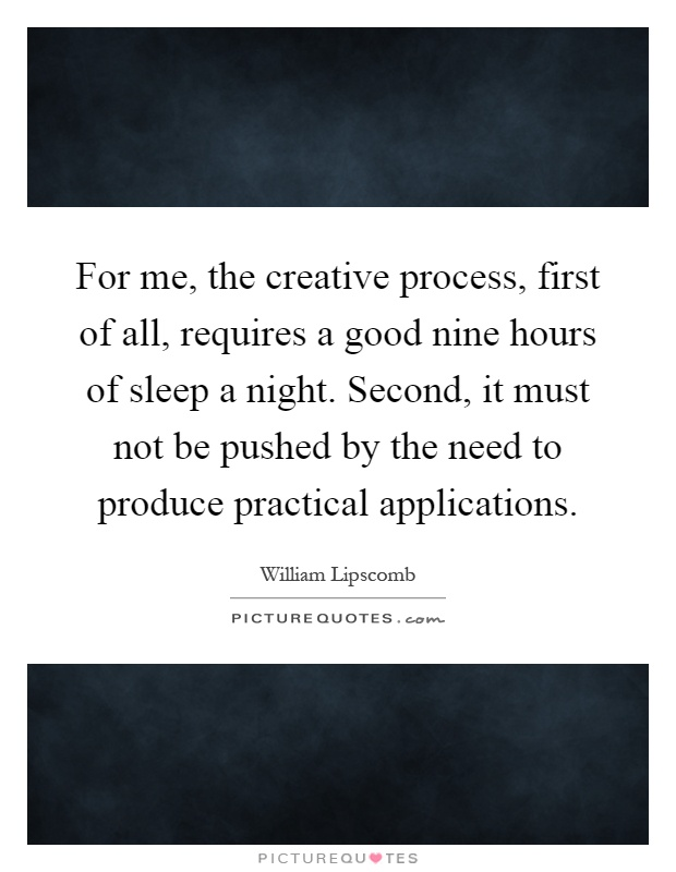 For me, the creative process, first of all, requires a good nine hours of sleep a night. Second, it must not be pushed by the need to produce practical applications Picture Quote #1