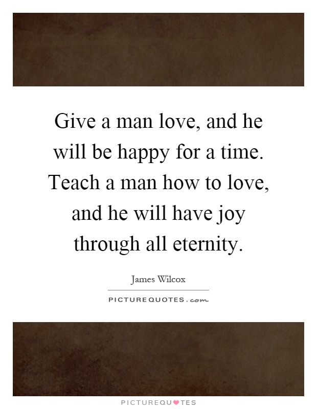 Give a man love, and he will be happy for a time. Teach a man how to love, and he will have joy through all eternity Picture Quote #1