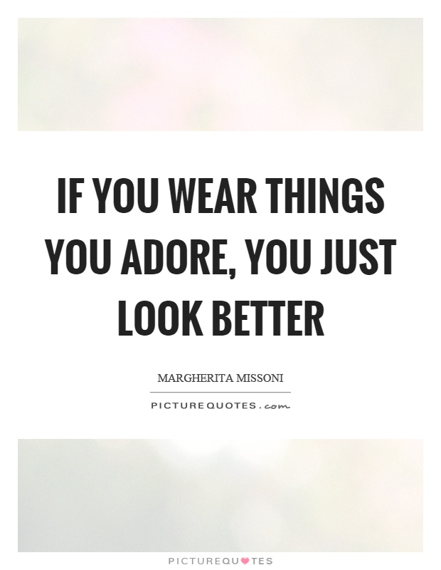 If you wear things you adore, you just look better Picture Quote #1
